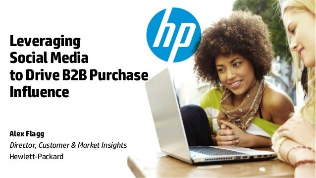 Leveraging Social Media to Drive B2B Purchase Influence Alex Flagg Director, Customer & Market Insights Hewlett-Packard © ...