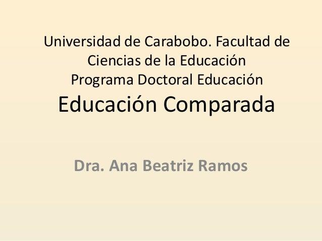 Universidad de Carabobo. Facultad de Ciencias de la Educación Programa Doctoral Educación Educación Comparada Dra. Ana Bea...