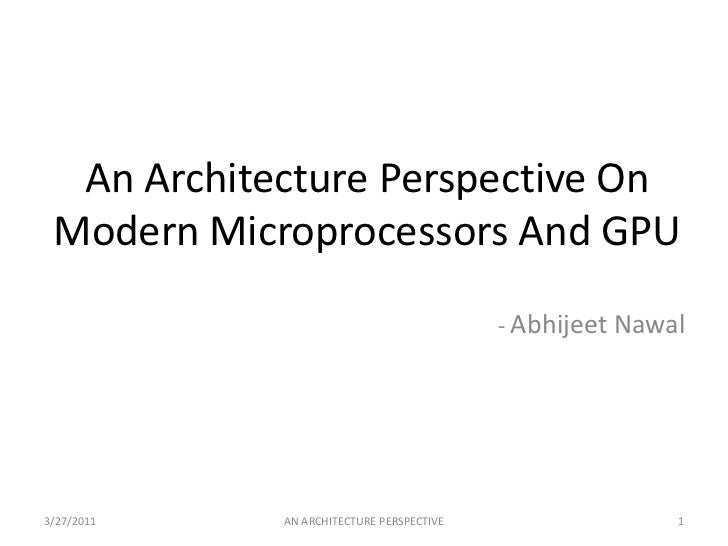 An Architecture Perspective On Modern Microprocessors And GPU<br />- AbhijeetNawal<br />3/25/2011<br />1<br />AN ARCHITECT...