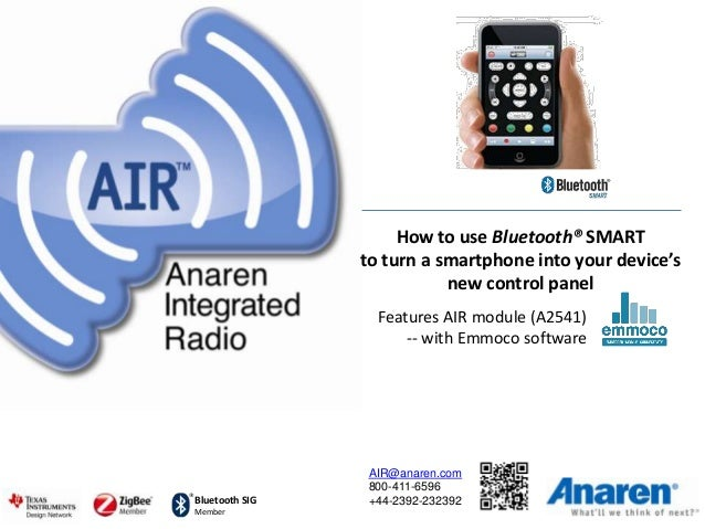 Bluetooth SIG Member How to use Bluetooth® SMART to turn a smartphone into your device's new control panel AIR@anaren.com ...