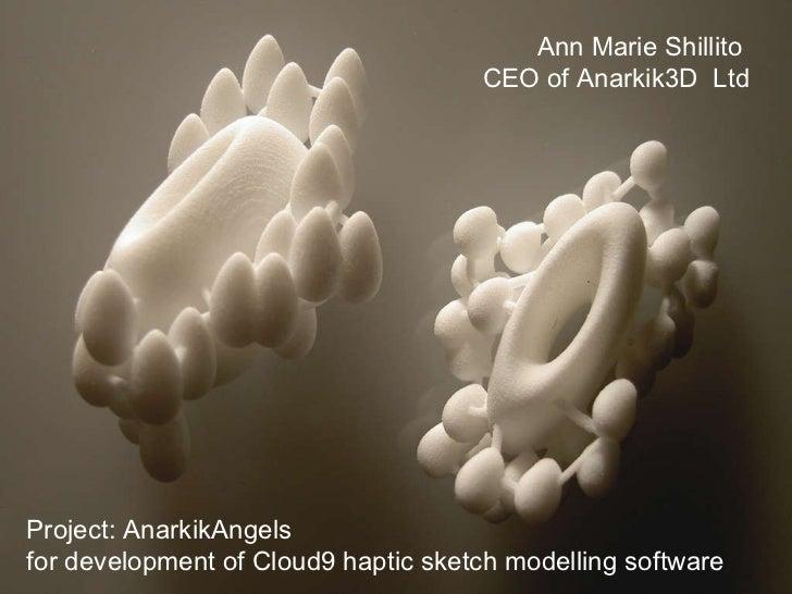 Ann Marie Shillito  CEO of Anarkik3D  Ltd Project: AnarkikAngels  for development of Cloud9 haptic sketch modelling software