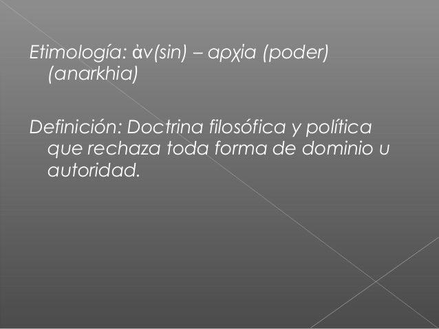 Etimología: νἀ (sin) – αρχία (poder) (anarkhia) Definición: Doctrina filosófica y política que rechaza toda forma de domin...