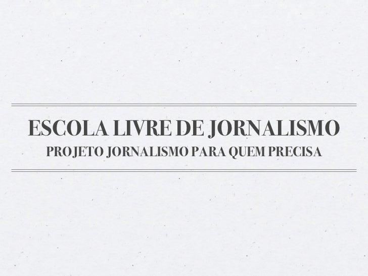 ESCOLA LIVRE DE JORNALISMO PROJETO JORNALISMO PARA QUEM PRECISA