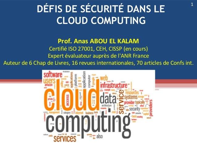 DÉFIS DE SÉCURITÉ DANS LE CLOUD COMPUTING 1 Prof. Anas ABOU EL KALAM Certifié ISO 27001, CEH, CISSP (en cours) Expert éval...