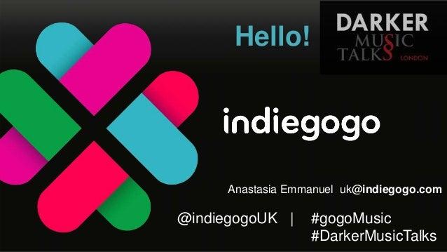 Hello!  Anastasia Emmanuel uk@indiegogo.com  @indiegogoUK    #gogoMusic #DarkerMusicTalks