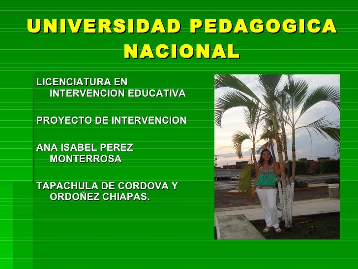 UNIVERSIDAD PEDAGOGICA        NACIONAL LICENCIATURA EN    INTERVENCION EDUCATIVA  PROYECTO DE INTERVENCION  ANA ISABEL PER...