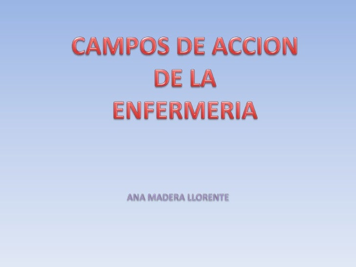 CAMPOS DE ACCION<br />DE LA<br />ENFERMERIA<br />ANA MADERA LLORENTE<br />