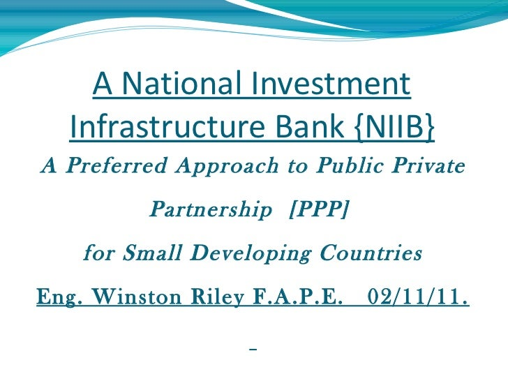 A National Investment Infrastructure Bank {NIIB} A Preferred Approach to Public Private Partnership  [PPP]  for Small Deve...