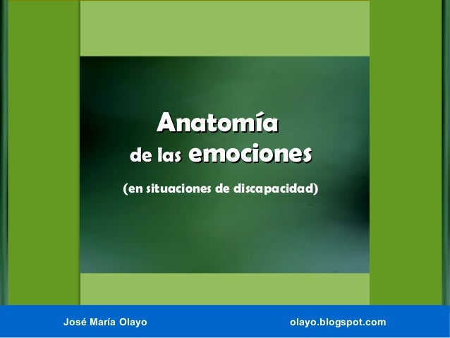 Anatomía de las emociones (en situaciones de discapacidad)  José María Olayo  olayo.blogspot.com