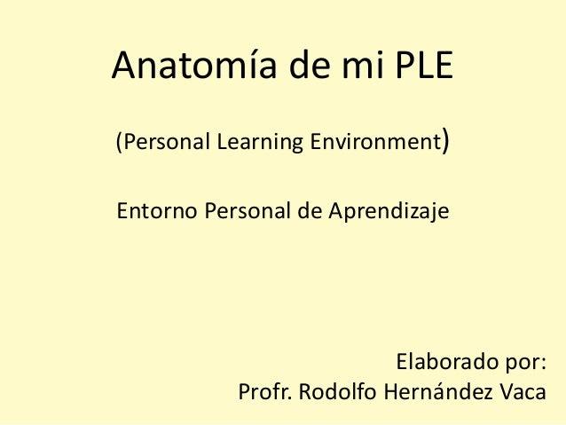 Anatomía de mi PLE (Personal Learning Environment) Entorno Personal de Aprendizaje Elaborado por: Profr. Rodolfo Hernández...