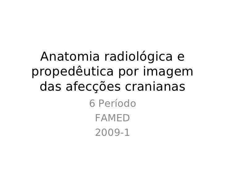Anatomia radiológica epropedêutica por imagem das afecções cranianas        6 Período         FAMED         2009-1