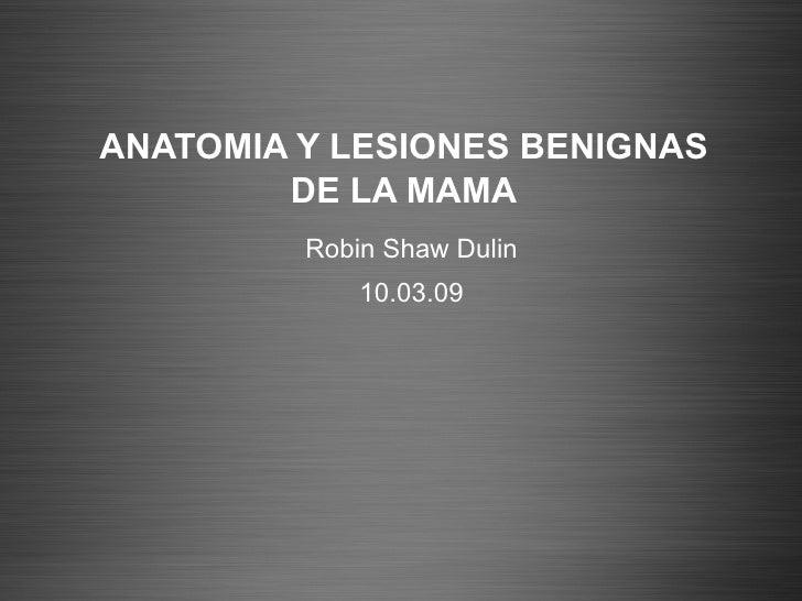 ANATOMIA Y LESIONES BENIGNAS DE LA MAMA Robin Shaw Dulin 10.03.09