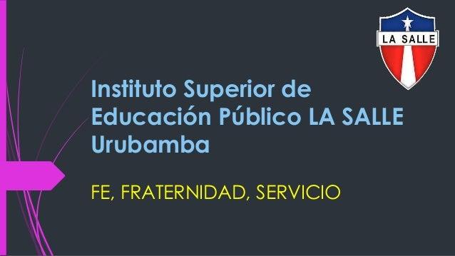 Instituto Superior de Educación Público LA SALLE Urubamba FE, FRATERNIDAD, SERVICIO