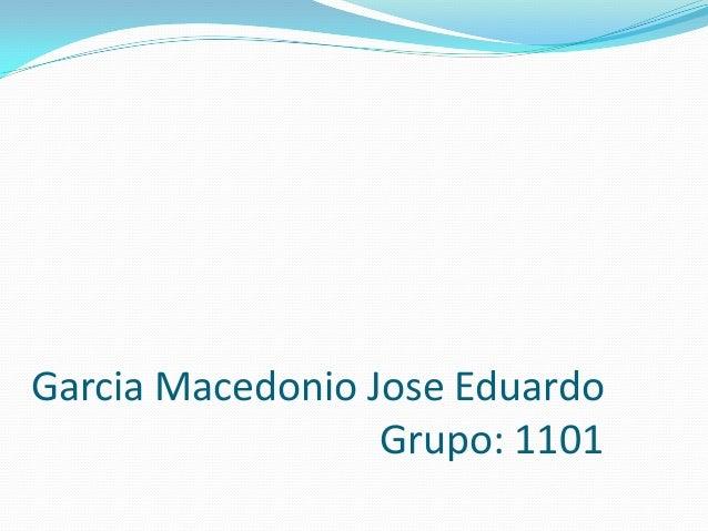Garcia Macedonio Jose Eduardo Grupo: 1101