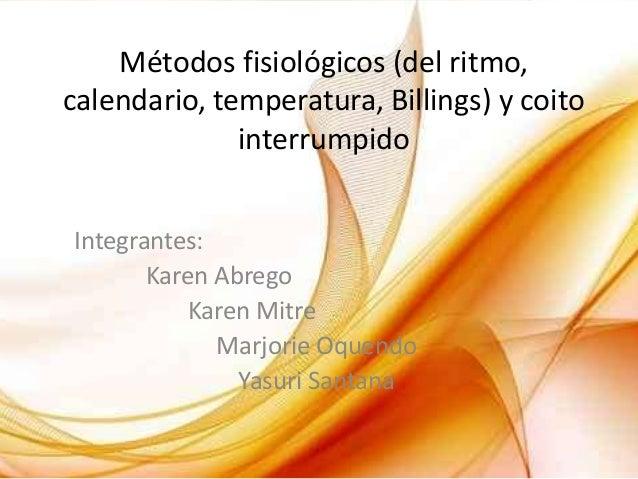Métodos fisiológicos (del ritmo,calendario, temperatura, Billings) y coito              interrumpidoIntegrantes:       Kar...