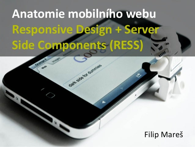 Anatomie mobilního webu Responsive Design + Server Side Components (RESS)  Filip Mareš