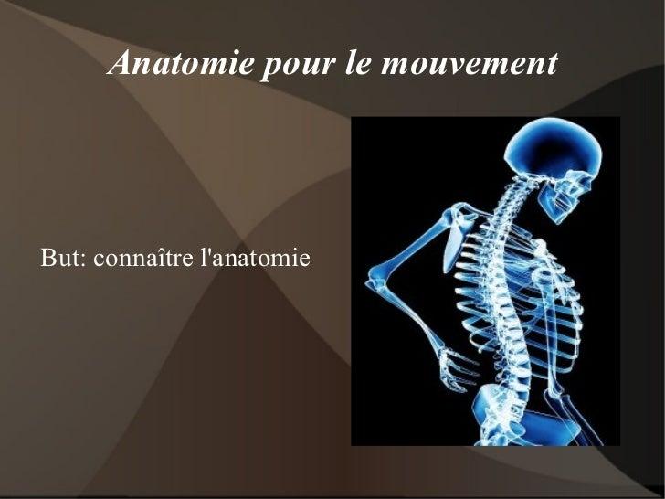 Anatomie pour le mouvement But: connaître l'anatomie