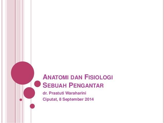 ANATOMI DAN FISIOLOGI  SEBUAH PENGANTAR  dr. Prastuti Waraharini  Ciputat, 8 September 2014