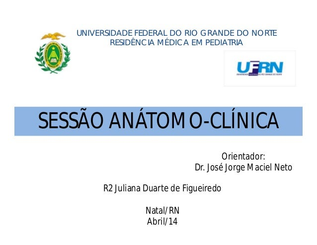 UNIVERSIDADE FEDERAL DO RIO GRANDE DO NORTE RESIDÊNCIA MÉDICA EM PEDIATRIA R2 Juliana Duarte de Figueiredo Natal/RN Abril/...