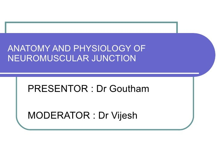 ANATOMY AND PHYSIOLOGY OF NEUROMUSCULAR JUNCTION PRESENTOR : Dr Goutham MODERATOR : Dr Vijesh