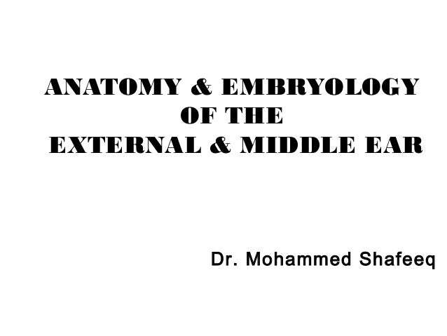 ANATOMY & EMBRYOLOGY OF THE EXTERNAL & MIDDLE EAR  Dr. Mohammed Shafeeq