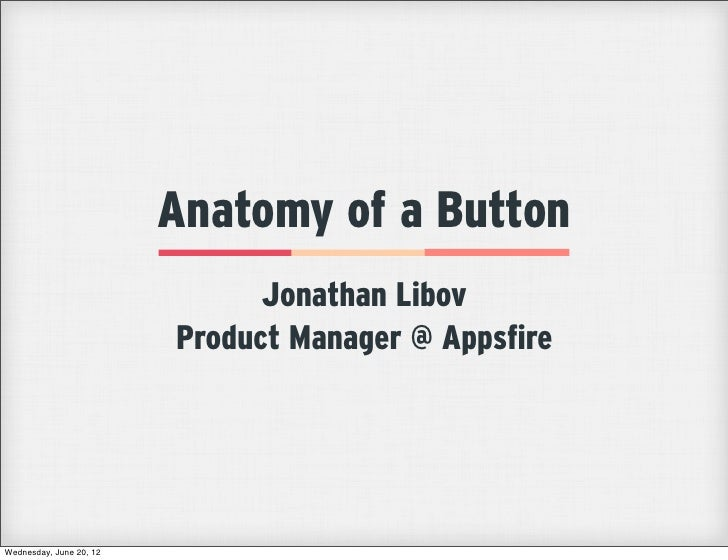 Anatomy of a Button                               Jonathan Libov                         Product Manager @ AppsfireWednesd...
