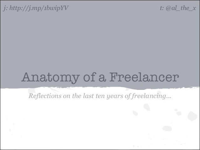 j: http://j.mp/1bwipYV  t: @al_the_x  Anatomy of a Freelancer Reflections on the last ten years of freelancing...