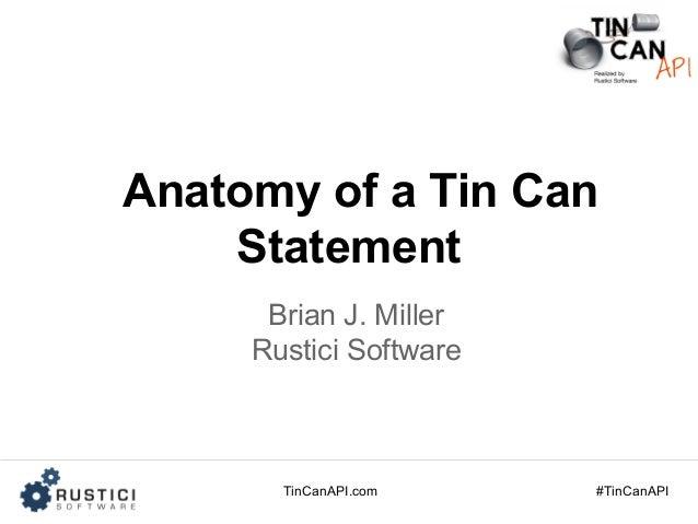 TinCanAPI.com #TinCanAPI Anatomy of a Tin Can Statement Brian J. Miller Rustici Software