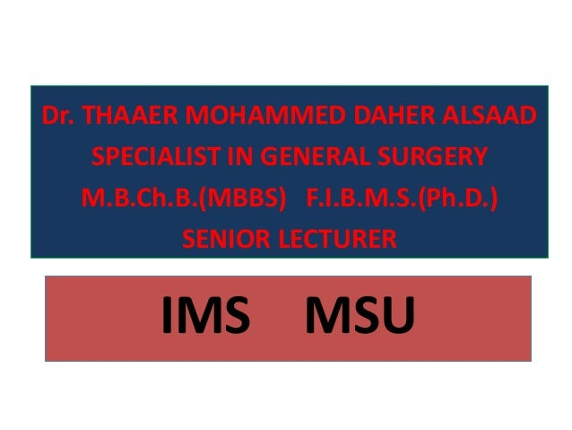 IMS MSUDr. THAAER MOHAMMED DAHER ALSAADSPECIALIST IN GENERAL SURGERYM.B.Ch.B.(MBBS) F.I.B.M.S.(Ph.D.)SENIOR LECTURER