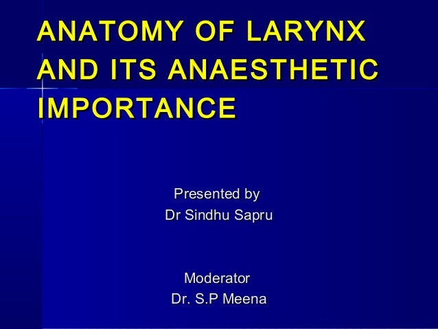 ANATOMY OF LARYNXAND ITS ANAESTHETICIMPORTANCE        Presented by       Dr Sindhu Sapru        Moderator       Dr. S.P Me...