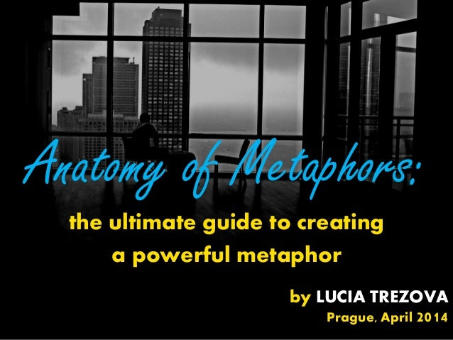 Anatomy of Metaphors: the ultimate guide to creating a powerful metaphor by LUCIA TREZOVA Prague, April 2014