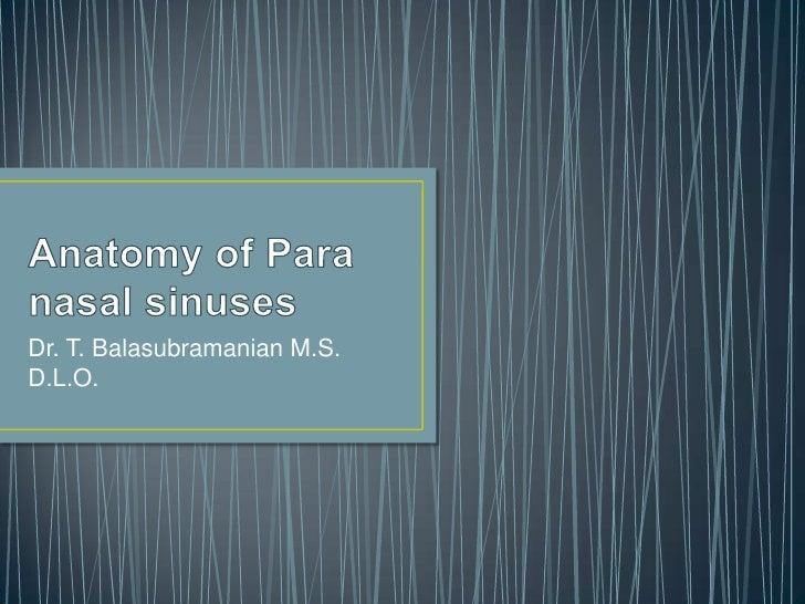 Anatomy of Para nasal sinuses<br />Dr. T. Balasubramanian M.S. D.L.O.<br />