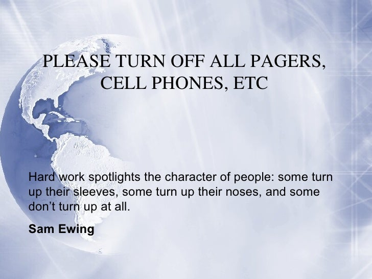 PLEASE TURN OFF ALL PAGERS, CELL PHONES, ETC Hard work spotlights the character of people: some turn up their sleeves, som...