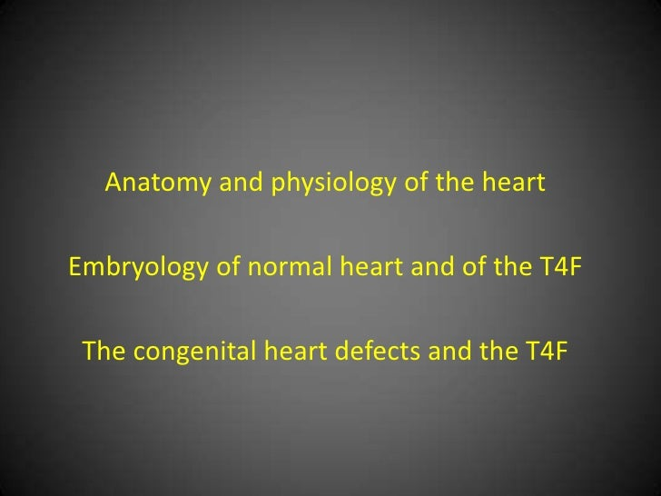 Anatomy and physiology of the heartEmbryology of normal heart and of the T4F The congenital heart defects and the T4F