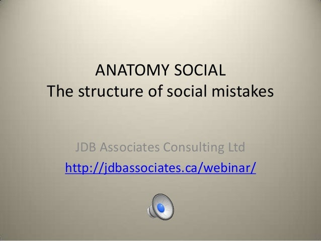 ANATOMY SOCIAL The structure of social mistakes JDB Associates Consulting Ltd http://jdbassociates.ca/webinar/