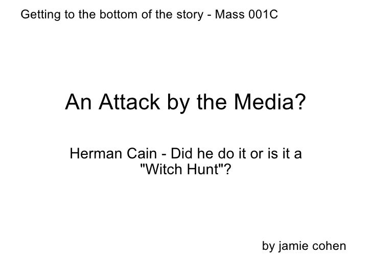 "An Attack by the Media? Herman Cain - Did he do it or is it a ""Witch Hunt""? by jamie cohen Getting to the bottom..."