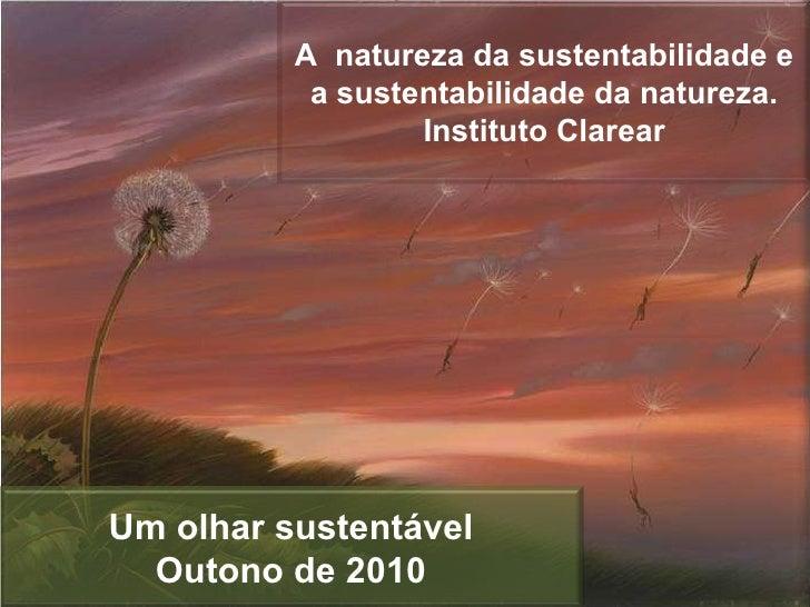A  natureza da sustentabilidade e a sustentabilidade da natureza. Instituto Clarear Um olhar sustentável Outono de 2010