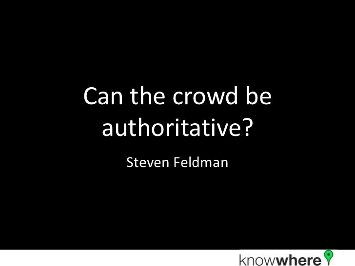 Can the crowd be authoritative?   Steven Feldman