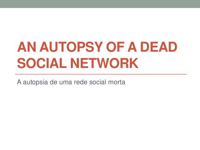 AN AUTOPSY OF A DEADSOCIAL NETWORKA autopsia de uma rede social morta