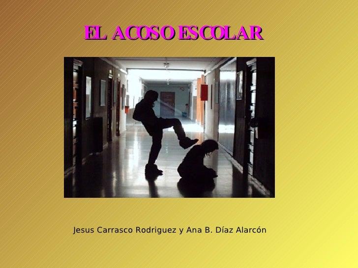 EL ACOSO ESCOLAR Jesus Carrasco Rodriguez y Ana B. Díaz Alarcón