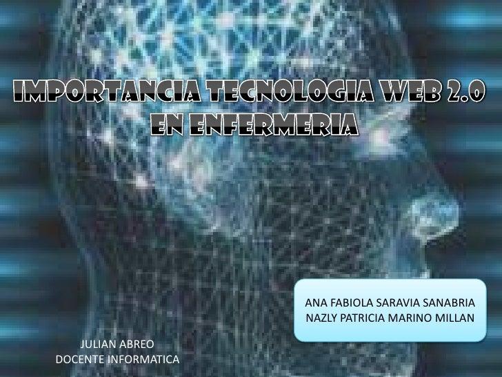 IMPORTANCIA TECNOLOGIA WEB 2.0<br /> EN ENFERMERIA<br />ANA FABIOLA SARAVIA SANABRIA<br />NAZLY PATRICIA MARINO MILLAN<br ...