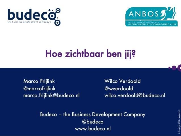 ©Copyright2009-BudecoB.V.      Hoe zichtbaar ben jij?  Budeco – the Business Development Company @budeco www.budeco.nl Mar...