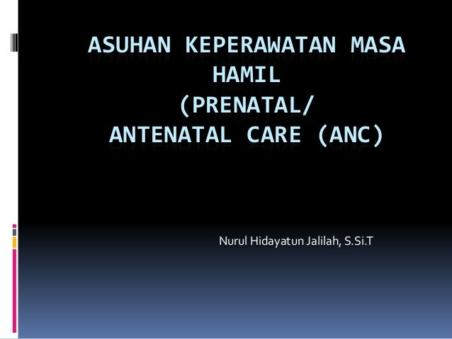 ASUHAN KEPERAWATAN MASA HAMIL (PRENATAL/ ANTENATAL CARE (ANC)  Nurul Hidayatun Jalilah, S.Si.T