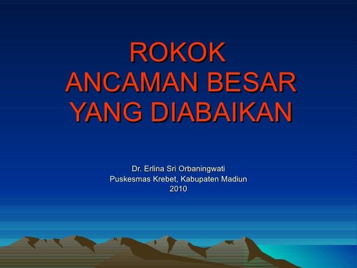 ROKOK  ANCAMAN BESAR YANG DIABAIKAN Dr. Erlina Sri Orbaningwati Puskesmas Krebet, Kabupaten Madiun 2010