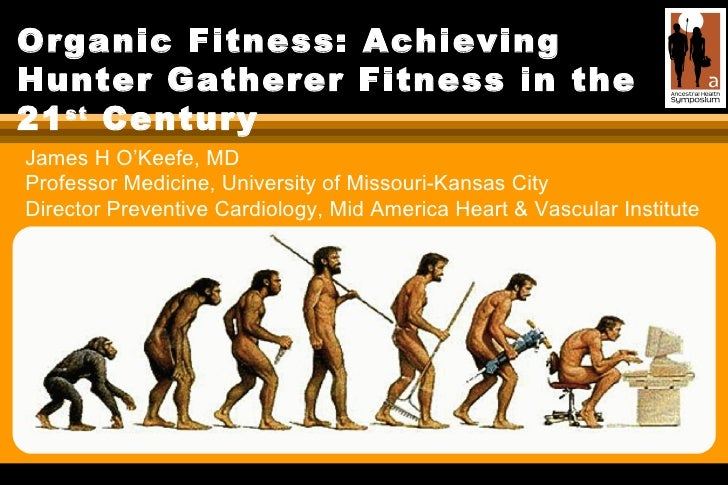 Organic Fitness: Achieving Hunter Gatherer Fitness in the 21 st  Century James H O'Keefe, MD  Professor Medicine, Universi...