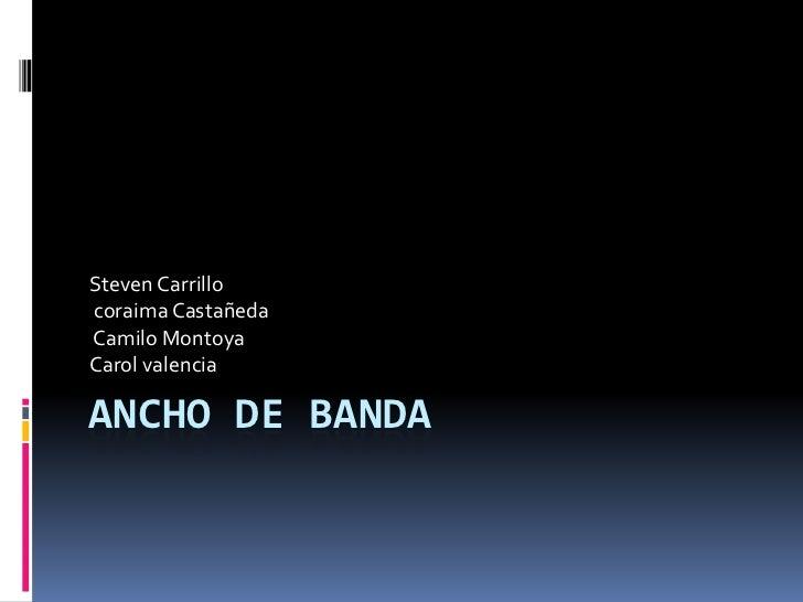 Steven Carrillocoraima CastañedaCamilo MontoyaCarol valenciaANCHO DE BANDA