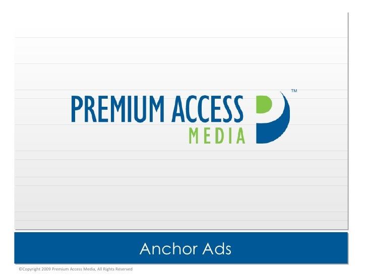 Anchor Ads TM ©Copyright 2009 Premium Access Media, All Rights Reserved