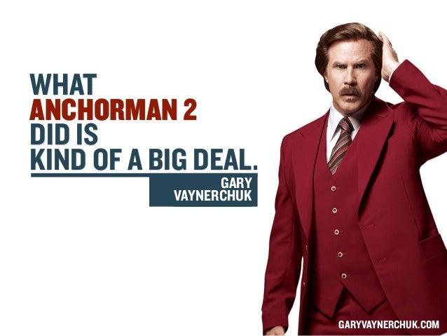 WHAT ANCHORMAN 2 DID IS KIND OF A BIG DEAL. GARY VAYNERCHUK  GARYVAYNERCHUK.COM