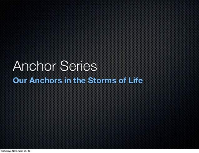 Anchor Series         Our Anchors in the Storms of LifeSaturday, November 24, 12