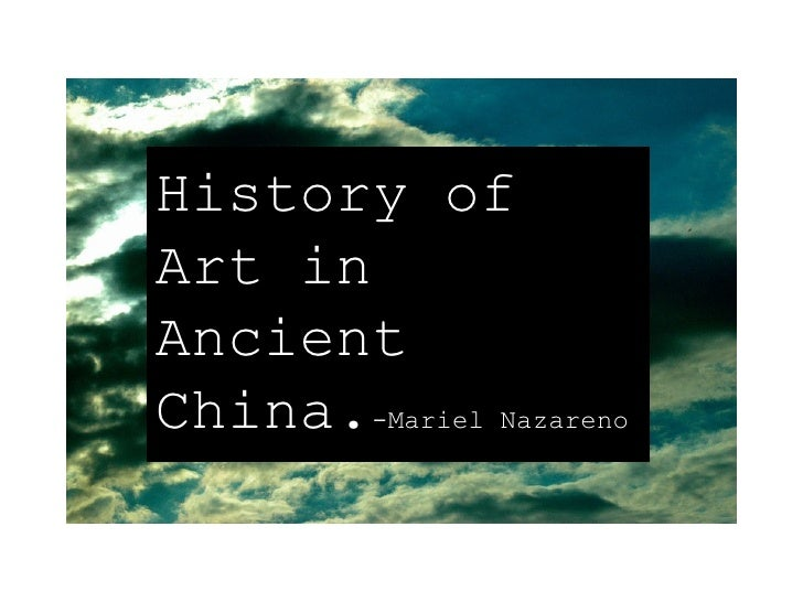 History of Art in Ancient China. -Mariel Nazareno